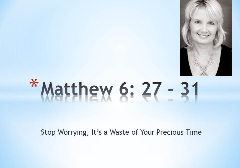 Stop Worrying, It's a Waste of Your Time:  Matthew 6:  27-31